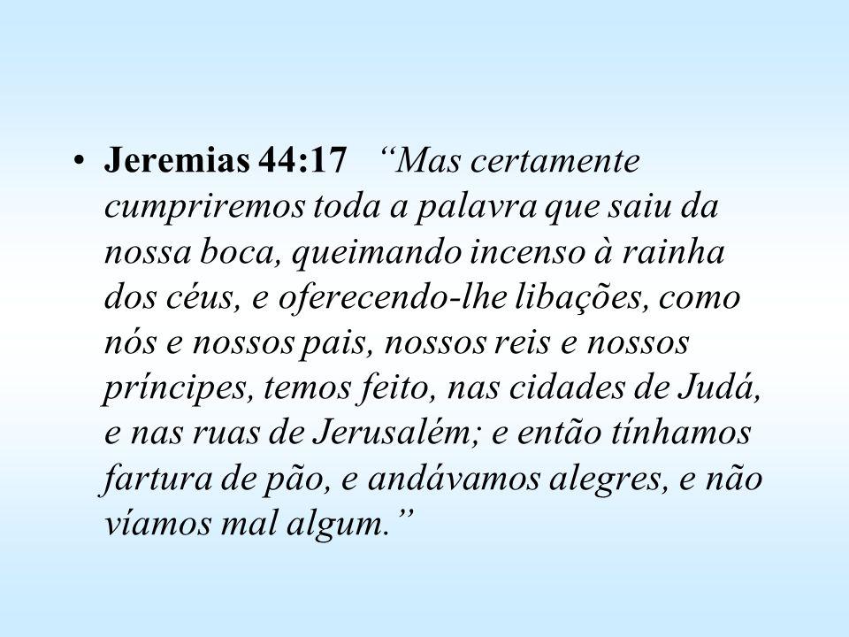 Jeremias 44:17 Mas certamente cumpriremos toda a palavra que saiu da nossa boca, queimando incenso à rainha dos céus, e oferecendo-lhe libações, como nós e nossos pais, nossos reis e nossos príncipes, temos feito, nas cidades de Judá, e nas ruas de Jerusalém; e então tínhamos fartura de pão, e andávamos alegres, e não víamos mal algum.