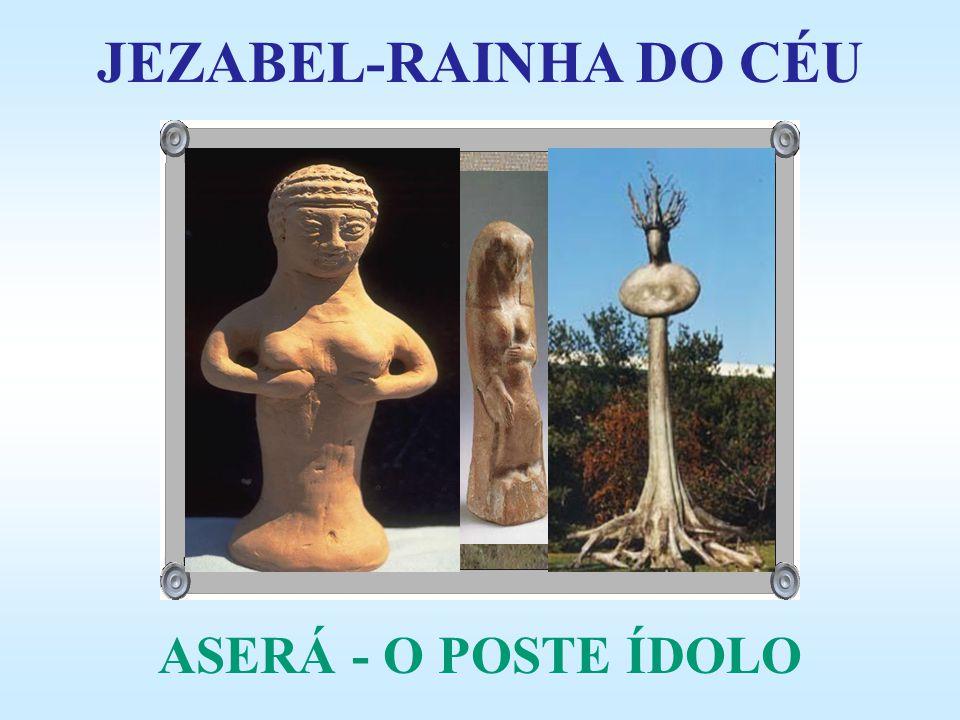 JEZABEL-RAINHA DO CÉU ASERÁ - O POSTE ÍDOLO