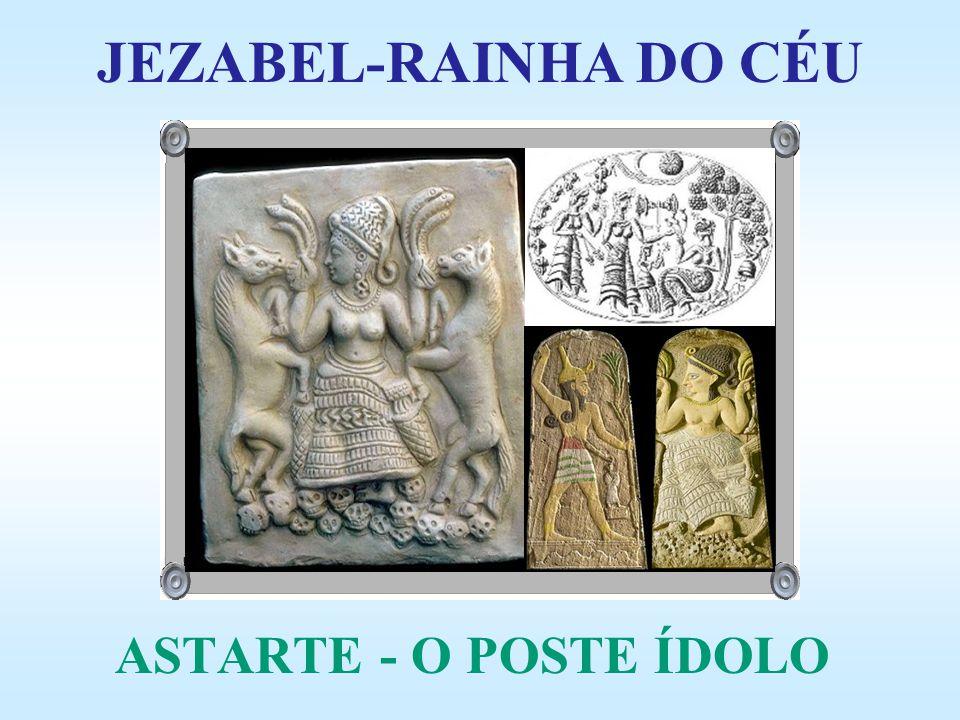 JEZABEL-RAINHA DO CÉU ASTARTE - O POSTE ÍDOLO