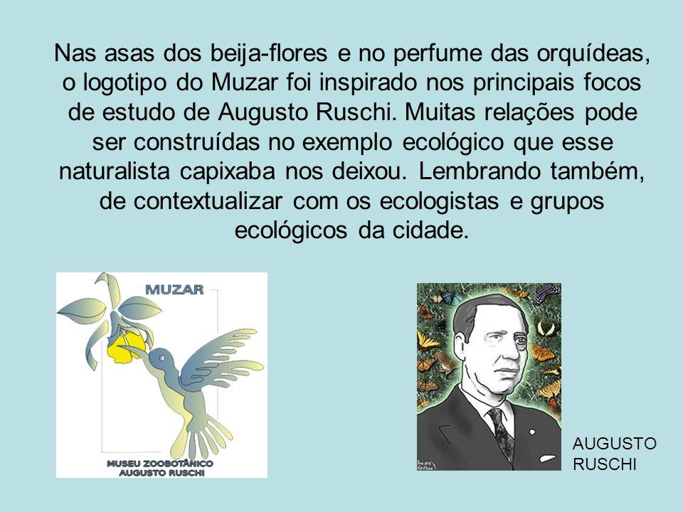 Nas asas dos beija-flores e no perfume das orquídeas, o logotipo do Muzar foi inspirado nos principais focos de estudo de Augusto Ruschi. Muitas relações pode ser construídas no exemplo ecológico que esse naturalista capixaba nos deixou. Lembrando também, de contextualizar com os ecologistas e grupos ecológicos da cidade.