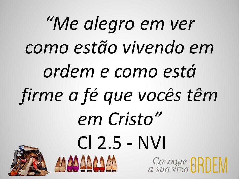 Me alegro em ver como estão vivendo em ordem e como está firme a fé que vocês têm em Cristo Cl 2.5 - NVI