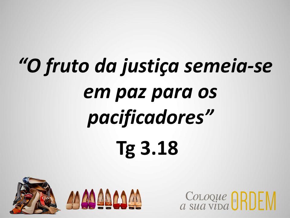 O fruto da justiça semeia-se em paz para os pacificadores Tg 3.18