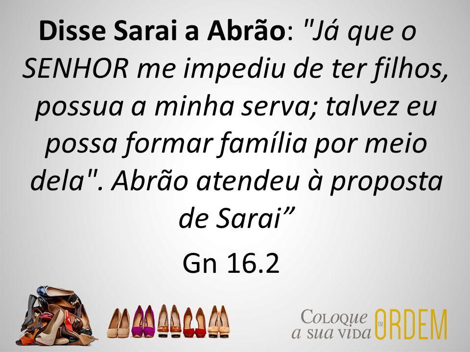 Disse Sarai a Abrão: Já que o SENHOR me impediu de ter filhos, possua a minha serva; talvez eu possa formar família por meio dela .