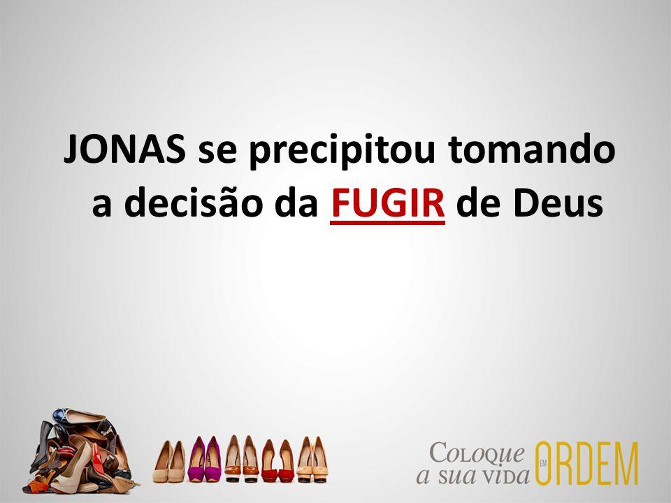 JONAS se precipitou tomando a decisão da FUGIR de Deus