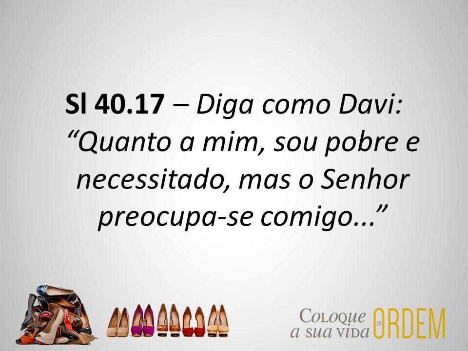 Sl 40.17 – Diga como Davi: Quanto a mim, sou pobre e necessitado, mas o Senhor preocupa-se comigo...