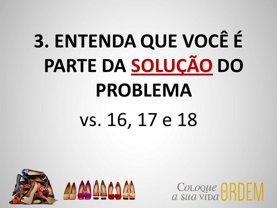 3. ENTENDA QUE VOCÊ É PARTE DA SOLUÇÃO DO PROBLEMA vs. 16, 17 e 18