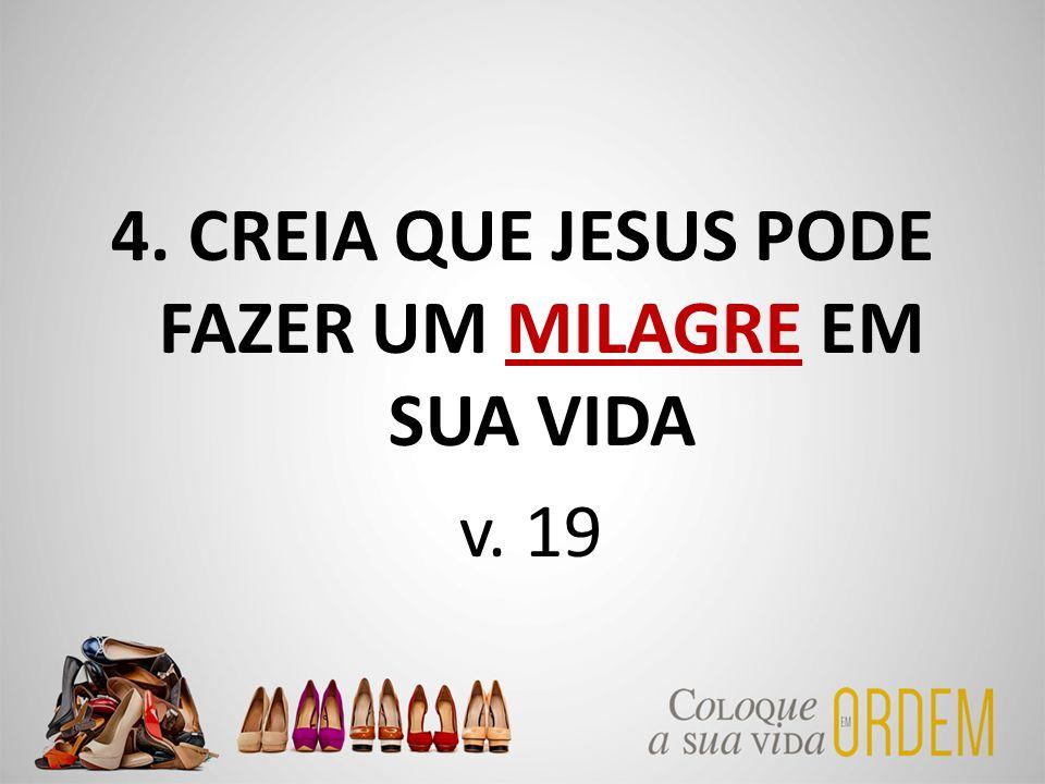 4. CREIA QUE JESUS PODE FAZER UM MILAGRE EM SUA VIDA v. 19