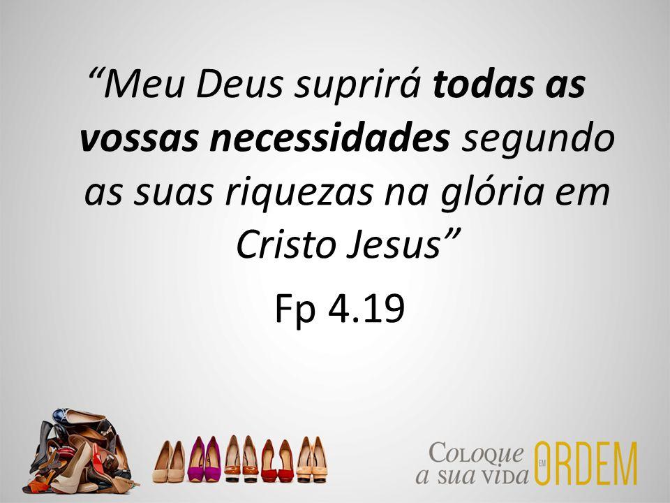 Meu Deus suprirá todas as vossas necessidades segundo as suas riquezas na glória em Cristo Jesus Fp 4.19