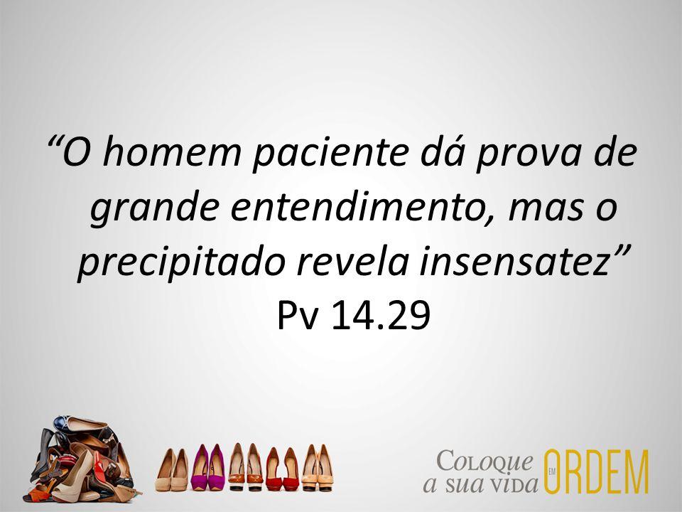 O homem paciente dá prova de grande entendimento, mas o precipitado revela insensatez Pv 14.29