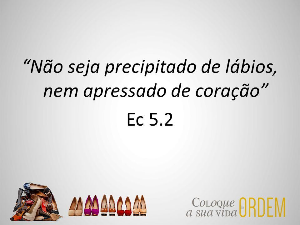 Não seja precipitado de lábios, nem apressado de coração Ec 5.2
