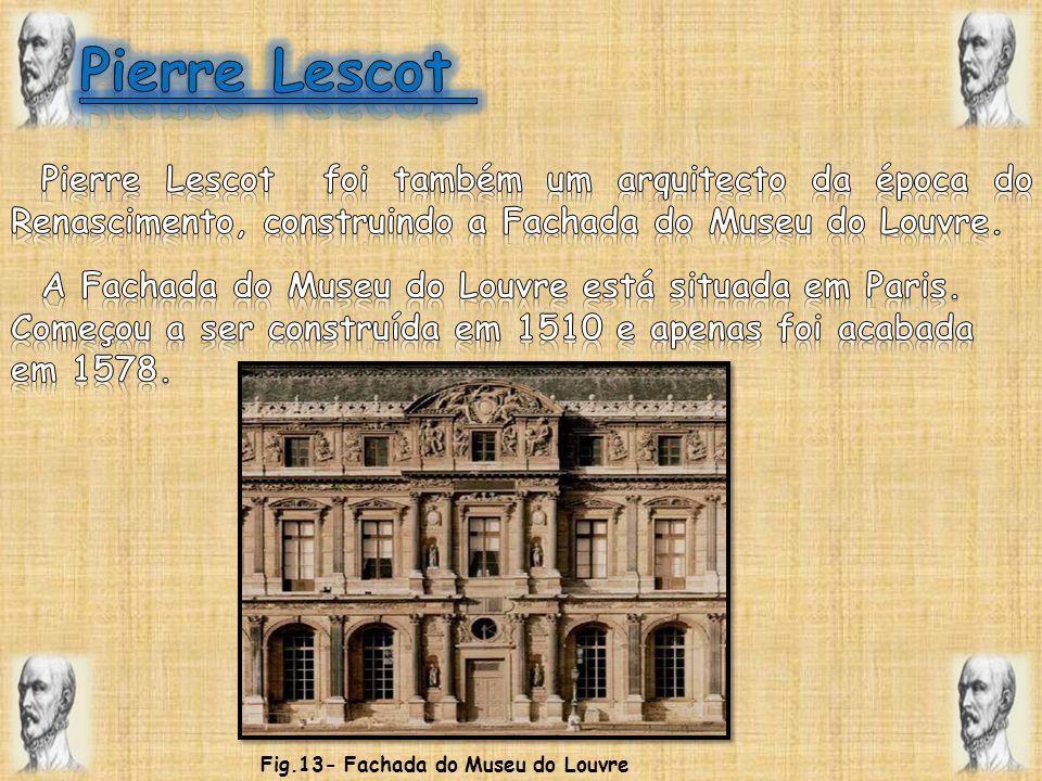 Pierre Lescot Pierre Lescot foi também um arquitecto da época do Renascimento, construindo a Fachada do Museu do Louvre.