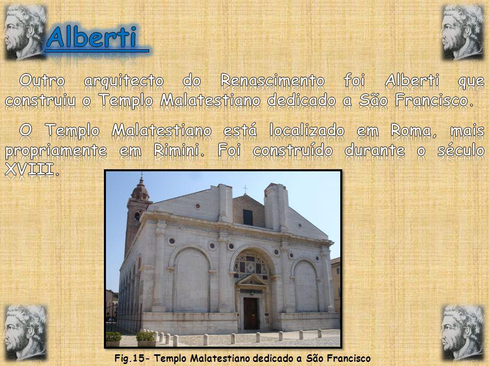 Alberti Outro arquitecto do Renascimento foi Alberti que construiu o Templo Malatestiano dedicado a São Francisco.