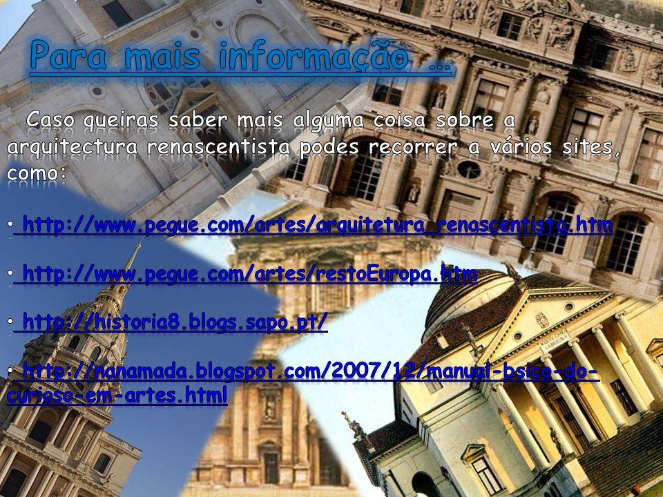 Para mais informação … Caso queiras saber mais alguma coisa sobre a arquitectura renascentista podes recorrer a vários sites, como: