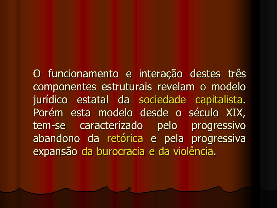 O funcionamento e interação destes três componentes estruturais revelam o modelo jurídico estatal da sociedade capitalista.