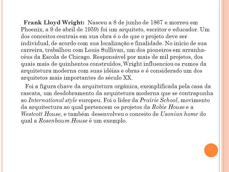 Frank Lloyd Wright: Nasceu a 8 de junho de 1867 e morreu em Phoenix, a 9 de abril de 1959) foi um arquiteto, escritor e educador. Um dos conceitos centrais em sua obra é o de que o projeto deve ser individual, de acordo com sua localização e finalidade. No início de sua carreira, trabalhou com Louis Sullivan, um dos pioneiros em arranha- céus da Escola de Chicago. Responsável por mais de mil projetos, dos quais mais de quinhentos construídos, Wright influenciou os rumos da arquitetura moderna com suas idéias e obras e é considerado um dos arquitetos mais importantes do século XX.