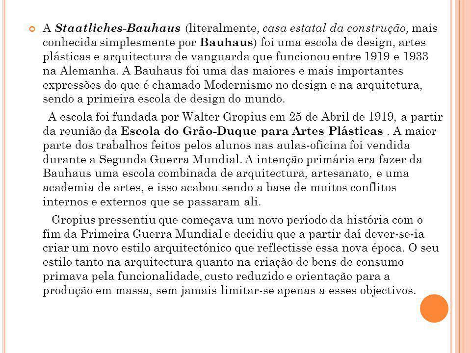 A Staatliches-Bauhaus (literalmente, casa estatal da construção, mais conhecida simplesmente por Bauhaus) foi uma escola de design, artes plásticas e arquitectura de vanguarda que funcionou entre 1919 e 1933 na Alemanha. A Bauhaus foi uma das maiores e mais importantes expressões do que é chamado Modernismo no design e na arquitetura, sendo a primeira escola de design do mundo.