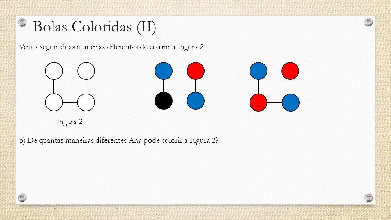 Bolas Coloridas (II) Veja a seguir duas maneiras diferentes de colorir a Figura 2. Figura 2.
