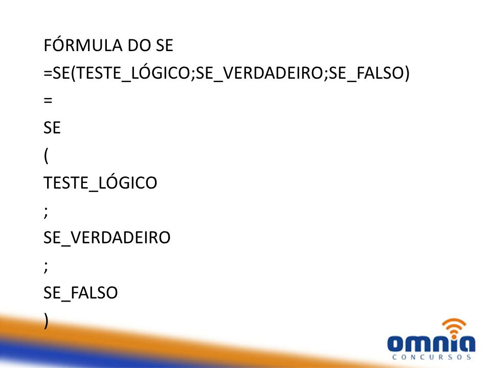 FÓRMULA DO SE =SE(TESTE_LÓGICO;SE_VERDADEIRO;SE_FALSO) = SE. ( TESTE_LÓGICO. ; SE_VERDADEIRO.