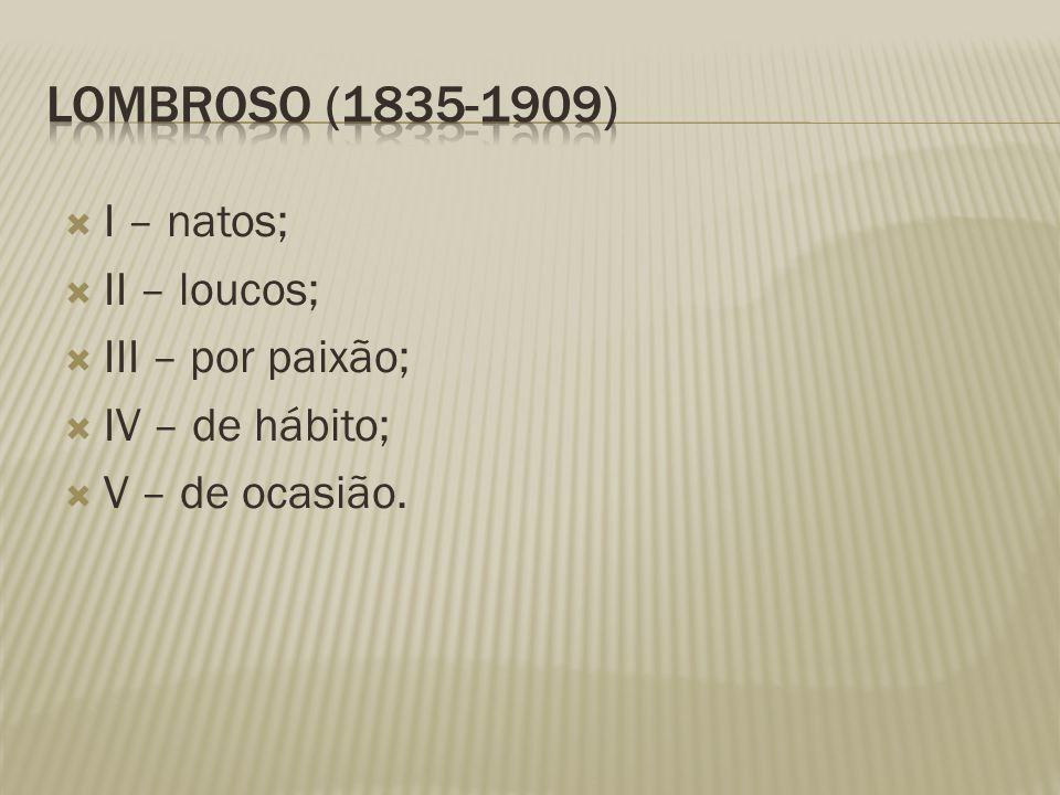 Lombroso (1835-1909) I – natos; II – loucos; III – por paixão;