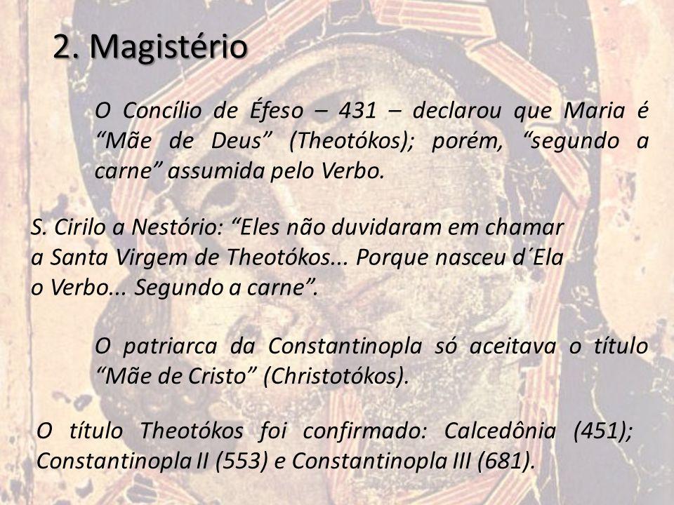2. Magistério O Concílio de Éfeso – 431 – declarou que Maria é Mãe de Deus (Theotókos); porém, segundo a carne assumida pelo Verbo.