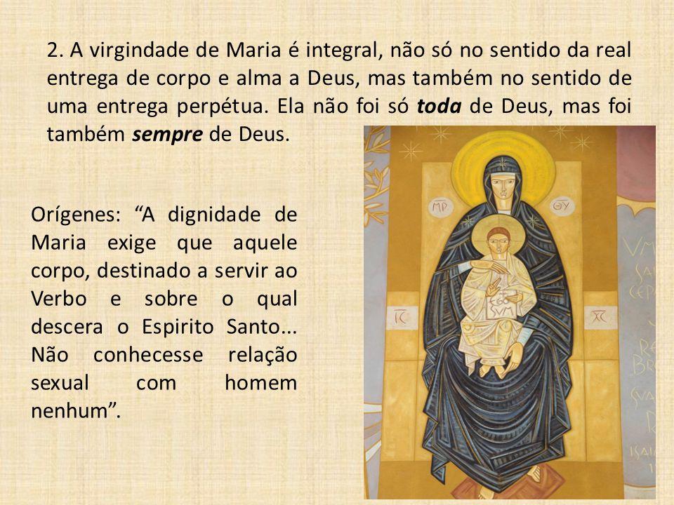 2. A virgindade de Maria é integral, não só no sentido da real entrega de corpo e alma a Deus, mas também no sentido de uma entrega perpétua. Ela não foi só toda de Deus, mas foi também sempre de Deus.