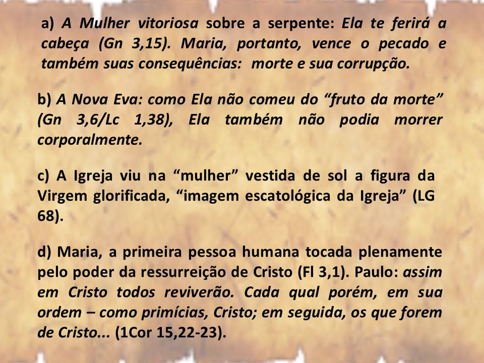 a) A Mulher vitoriosa sobre a serpente: Ela te ferirá a cabeça (Gn 3,15). Maria, portanto, vence o pecado e também suas consequências: morte e sua corrupção.