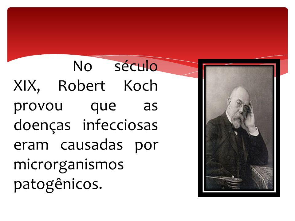 No século XIX, Robert Koch provou que as doenças infecciosas eram causadas por microrganismos patogênicos.