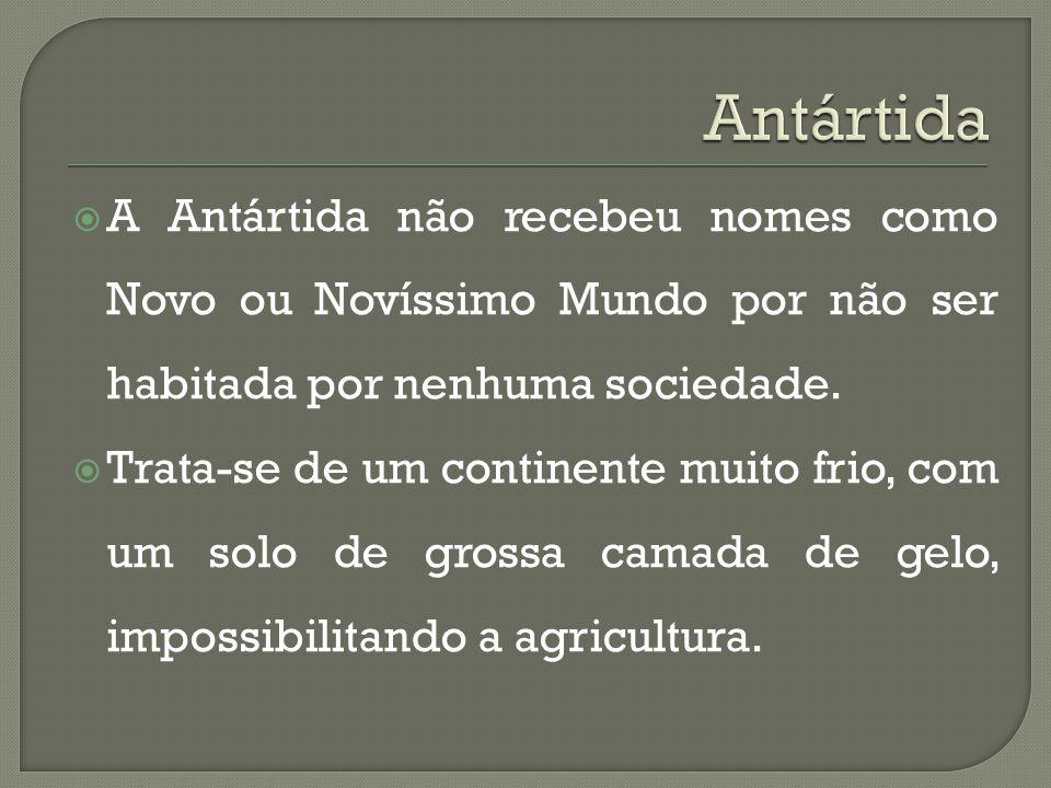 Antártida A Antártida não recebeu nomes como Novo ou Novíssimo Mundo por não ser habitada por nenhuma sociedade.