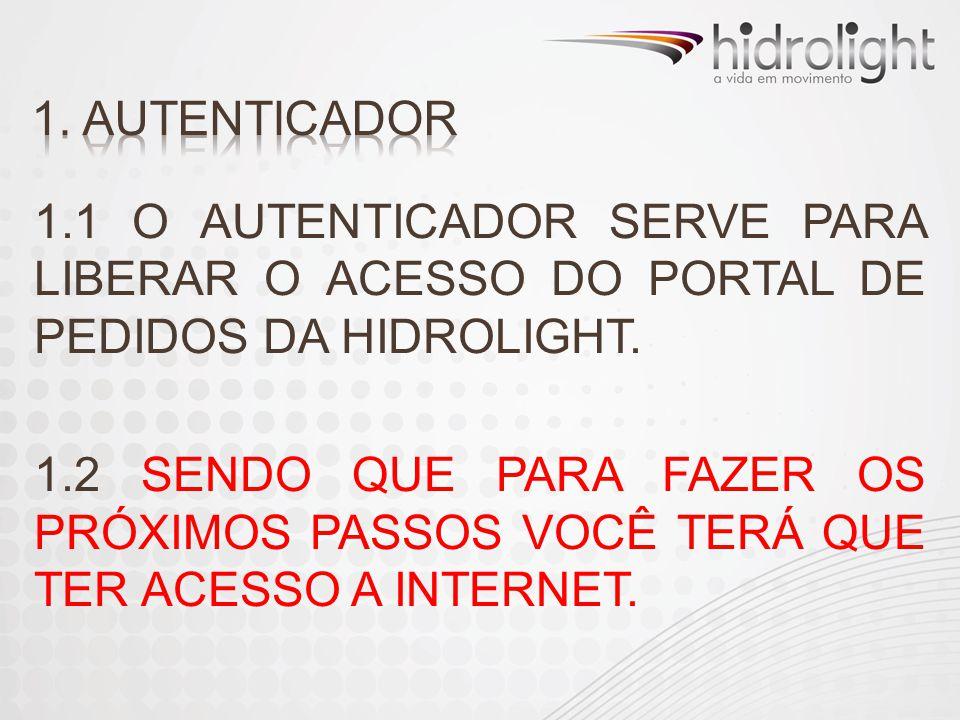 1. AUTENTICADOR 1.1 O AUTENTICADOR SERVE PARA LIBERAR O ACESSO DO PORTAL DE PEDIDOS DA HIDROLIGHT.
