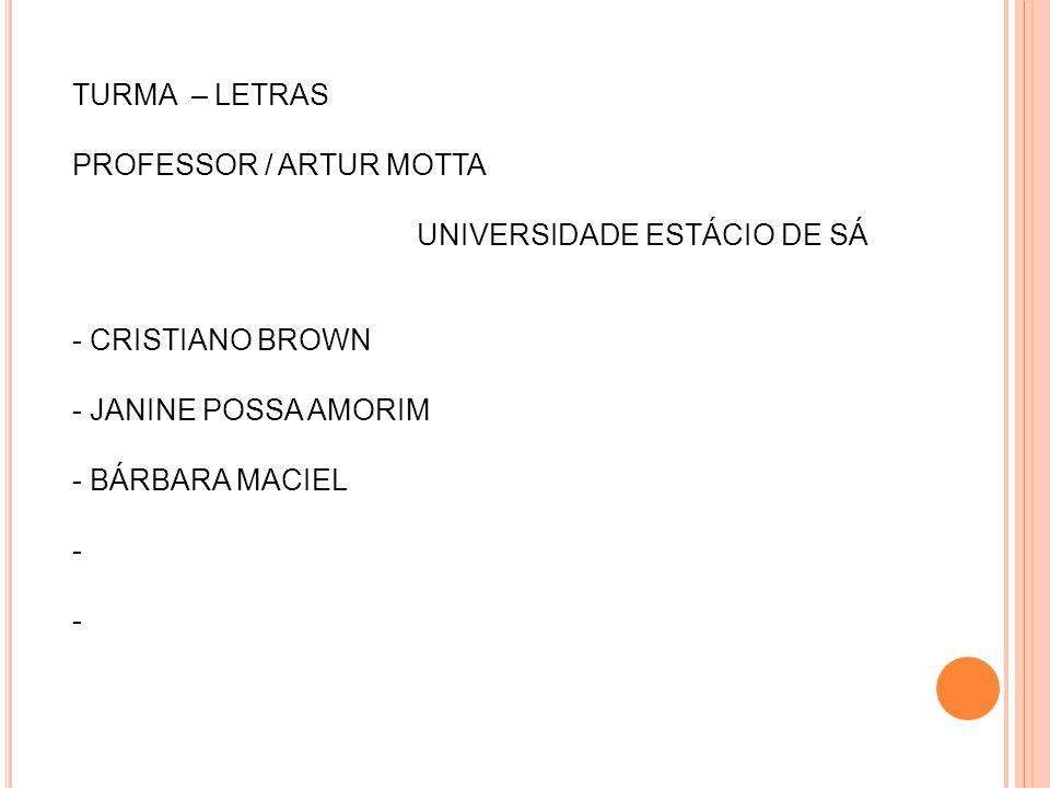 TURMA – LETRAS PROFESSOR / ARTUR MOTTA. UNIVERSIDADE ESTÁCIO DE SÁ. - CRISTIANO BROWN. - JANINE POSSA AMORIM.
