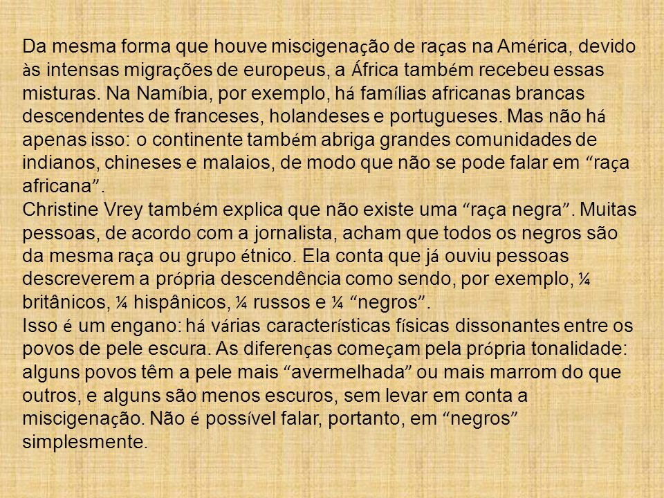Da mesma forma que houve miscigenação de raças na América, devido às intensas migrações de europeus, a África também recebeu essas misturas. Na Namíbia, por exemplo, há famílias africanas brancas descendentes de franceses, holandeses e portugueses. Mas não há apenas isso: o continente também abriga grandes comunidades de indianos, chineses e malaios, de modo que não se pode falar em raça africana .