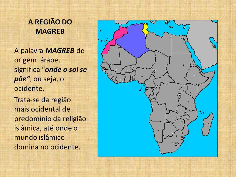 A REGIÃO DO MAGREB A palavra MAGREB de origem árabe, significa onde o sol se põe , ou seja, o ocidente.