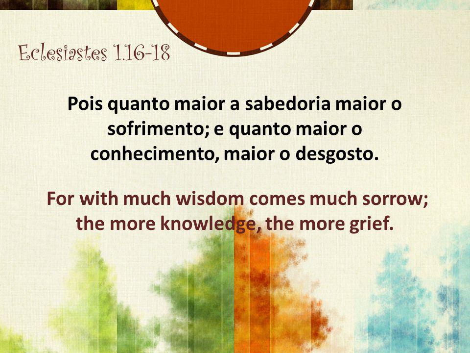 Eclesiastes 1.16-18 Pois quanto maior a sabedoria maior o sofrimento; e quanto maior o conhecimento, maior o desgosto.
