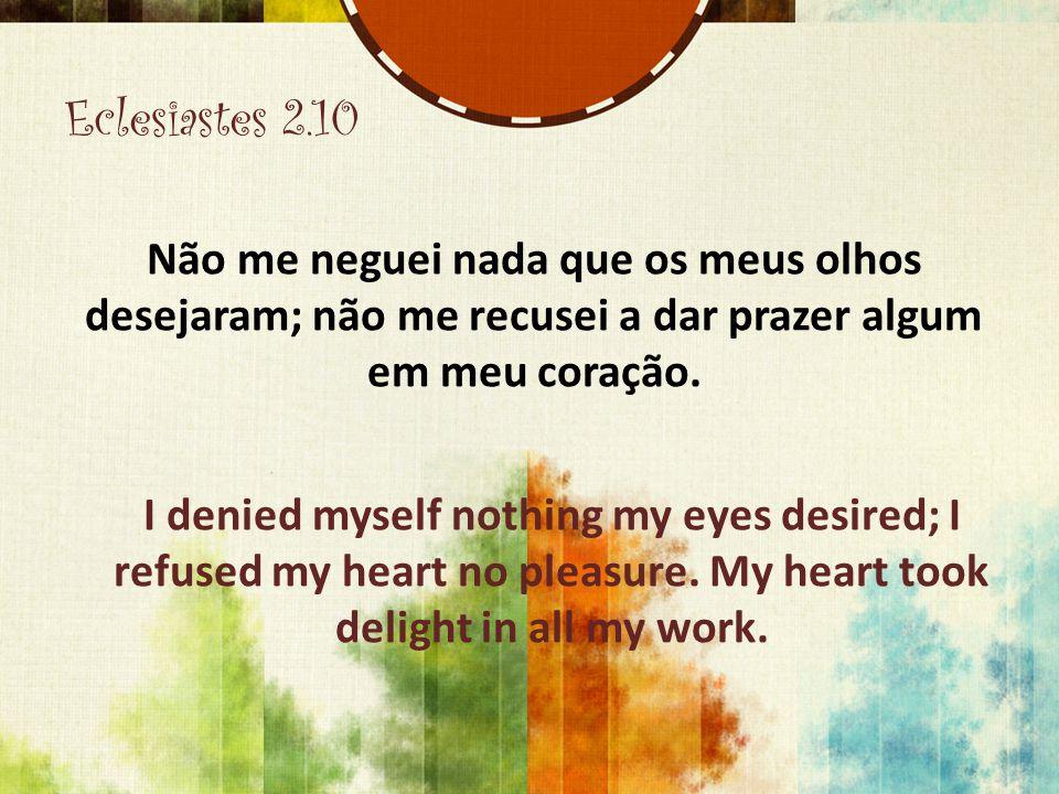 Eclesiastes 2.10 Não me neguei nada que os meus olhos desejaram; não me recusei a dar prazer algum em meu coração.