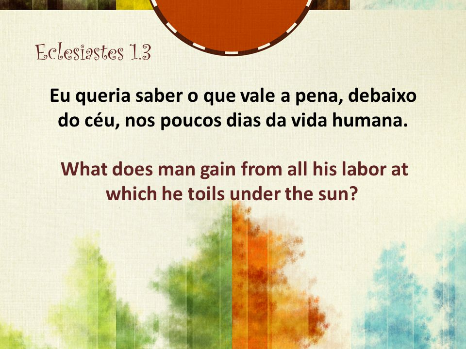 What does man gain from all his labor at which he toils under the sun