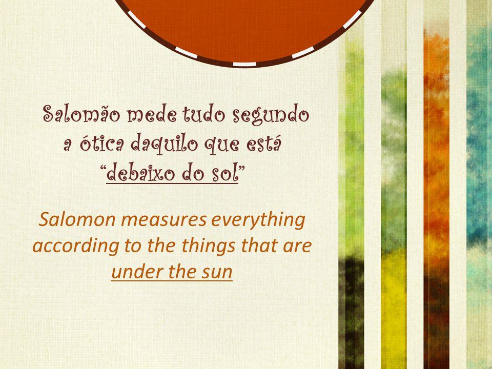 Salomão mede tudo segundo a ótica daquilo que está debaixo do sol