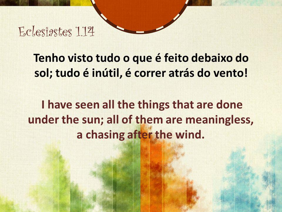 Eclesiastes 1.14 Tenho visto tudo o que é feito debaixo do sol; tudo é inútil, é correr atrás do vento!