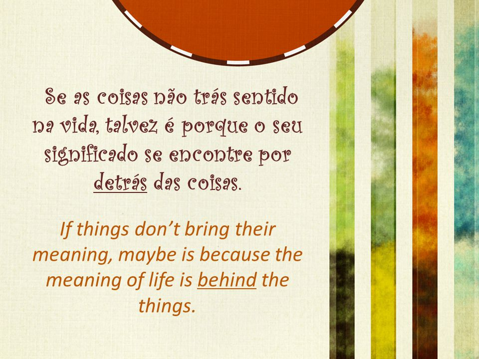 Se as coisas não trás sentido na vida, talvez é porque o seu significado se encontre por detrás das coisas.