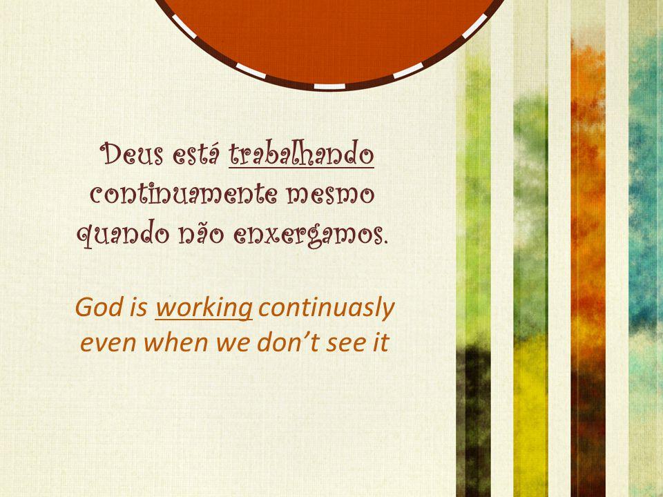 Deus está trabalhando continuamente mesmo quando não enxergamos.