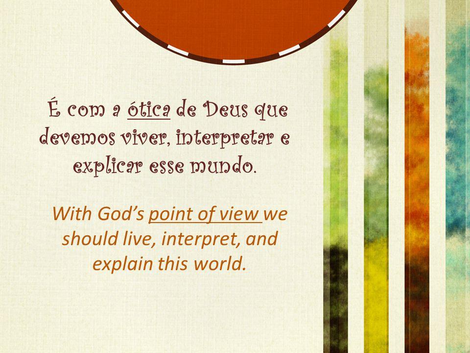 É com a ótica de Deus que devemos viver, interpretar e explicar esse mundo.