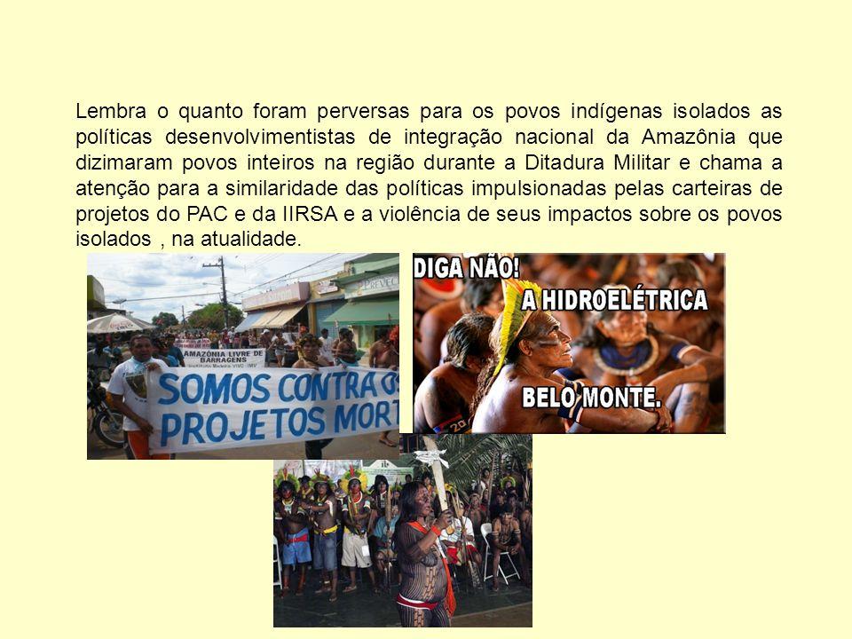 Lembra o quanto foram perversas para os povos indígenas isolados as políticas desenvolvimentistas de integração nacional da Amazônia que dizimaram povos inteiros na região durante a Ditadura Militar e chama a atenção para a similaridade das políticas impulsionadas pelas carteiras de projetos do PAC e da IIRSA e a violência de seus impactos sobre os povos isolados , na atualidade.