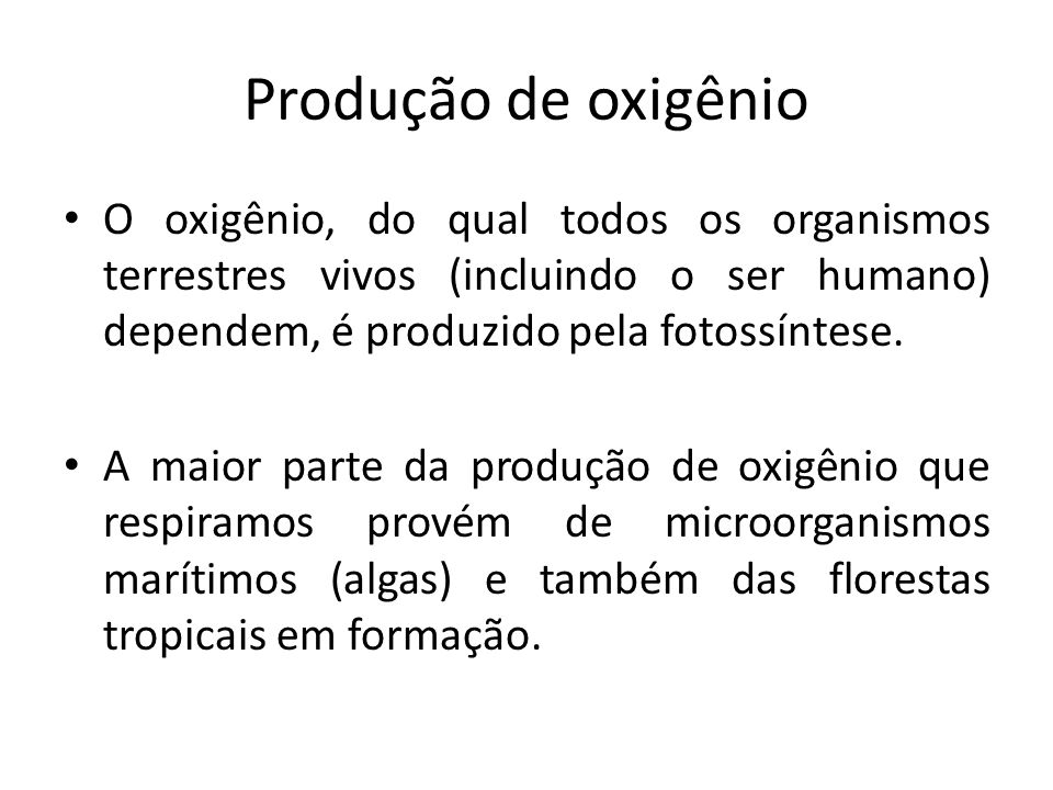 Produção de oxigênio O oxigênio, do qual todos os organismos terrestres vivos (incluindo o ser humano) dependem, é produzido pela fotossíntese.