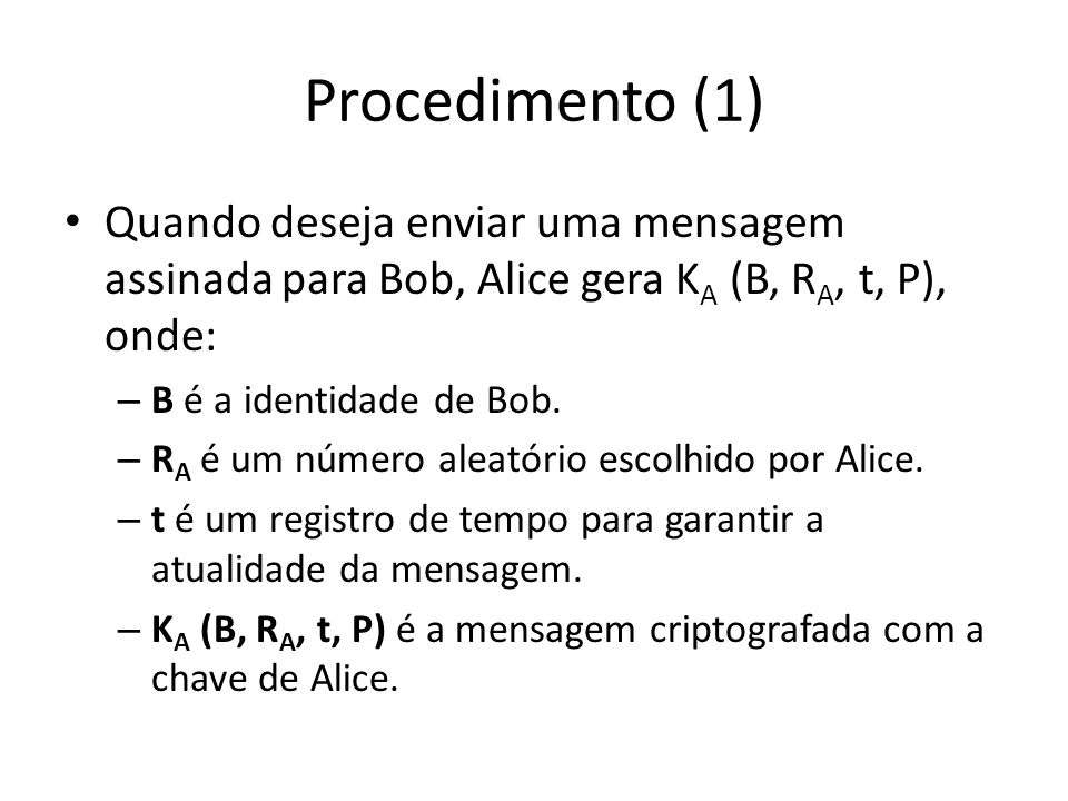 Procedimento (1) Quando deseja enviar uma mensagem assinada para Bob, Alice gera KA (B, RA, t, P), onde: