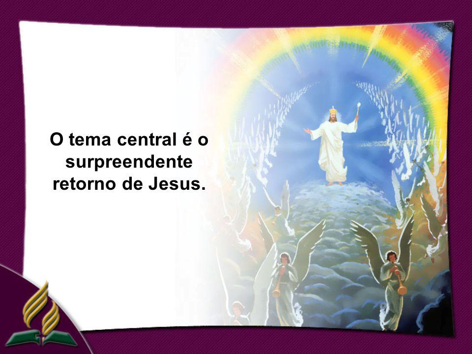 O tema central é o surpreendente retorno de Jesus.