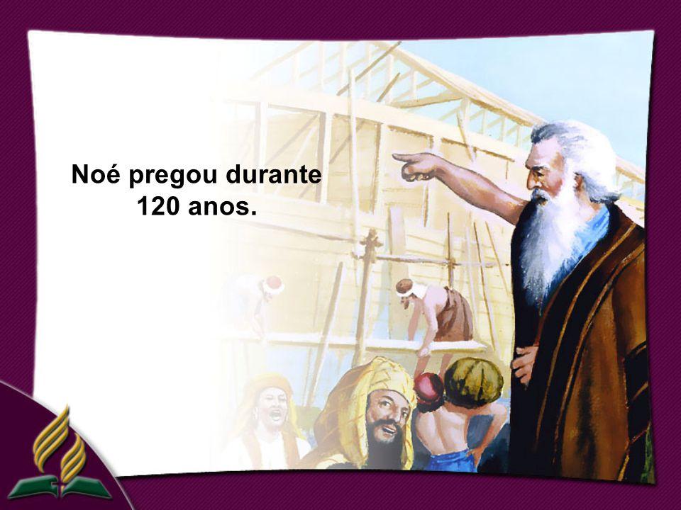 Noé pregou durante 120 anos.
