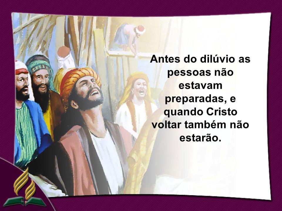Antes do dilúvio as pessoas não estavam preparadas, e quando Cristo voltar também não estarão.
