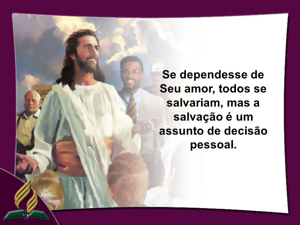 Se dependesse de Seu amor, todos se salvariam, mas a salvação é um assunto de decisão pessoal.