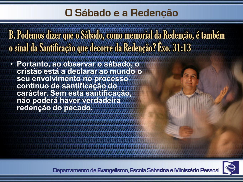 Portanto, ao observar o sábado, o cristão está a declarar ao mundo o seu envolvimento no processo contínuo de santificação do carácter.