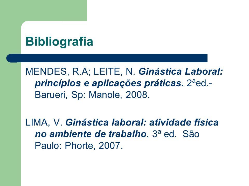Bibliografia MENDES, R.A; LEITE, N. Ginástica Laboral: princípios e aplicações práticas. 2ªed.- Barueri, Sp: Manole, 2008.