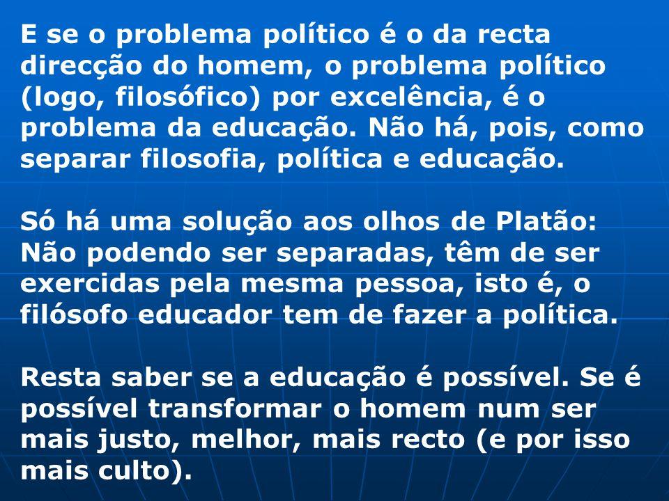 E se o problema político é o da recta direcção do homem, o problema político (logo, filosófico) por excelência, é o problema da educação. Não há, pois, como separar filosofia, política e educação.